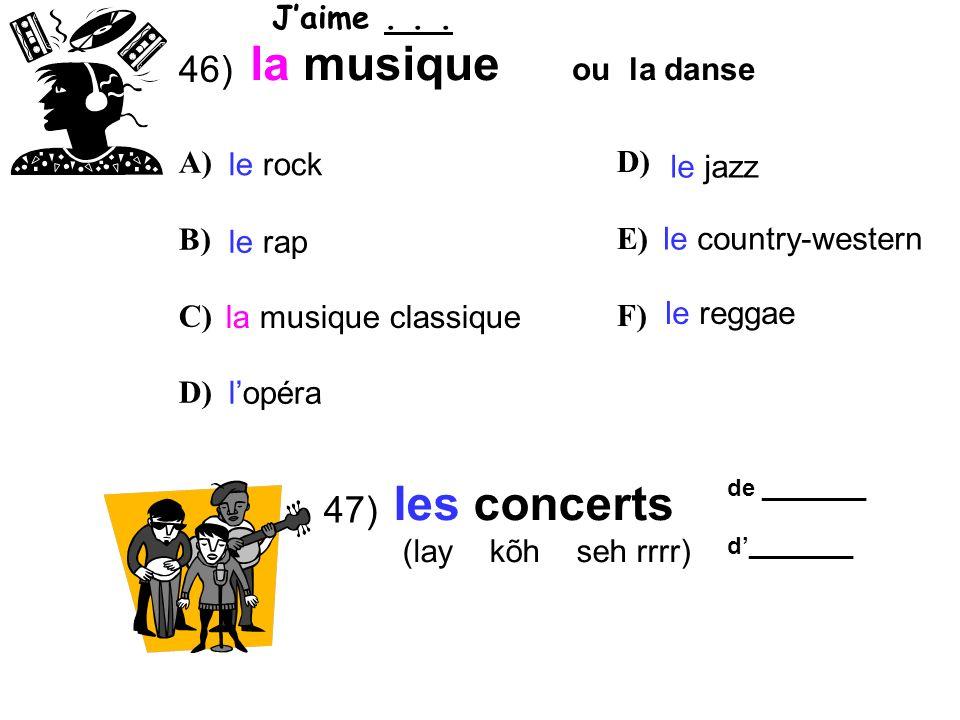 47) 46) la musique les concerts (lay kõh seh rrrr) ou la danse de ________ d________ le rock le rap la musique classique lopéra le jazz le country-western le reggae A) B) C) D) E) F) Jaime...