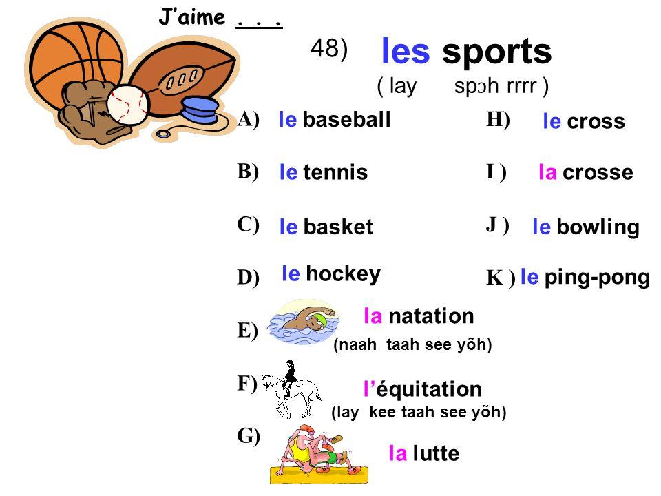 48) les sports ( lay sp ɔ h rrrr ) le baseball le tennis le basket le hockey la natation (naah taah see yõh) léquitation (lay kee taah see yõh) le cross la crosse la lutte le bowling le ping-pong A) B) C) D) E) F) G) H) I ) J ) K ) Jaime...