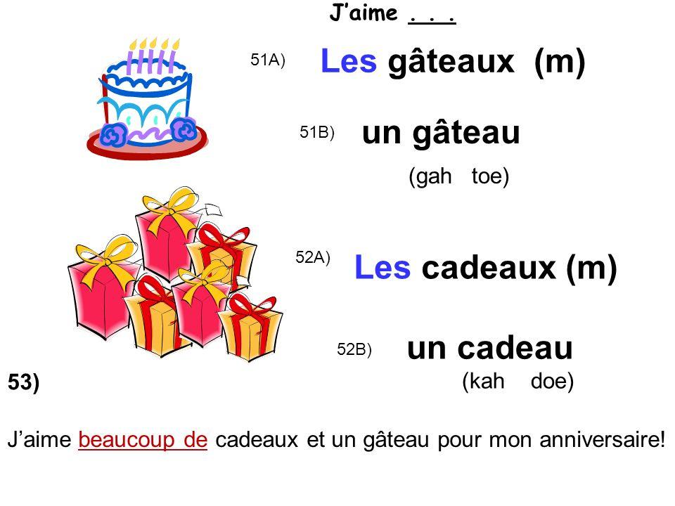 52A) 51A) Les gâteaux (m) Les cadeaux (m) 51B) 52B) un gâteau (gah toe) un cadeau (kah doe) Jaime beaucoup de cadeaux et un gâteau pour mon anniversaire.