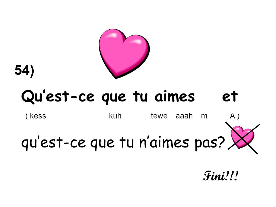 Quest-ce que tu aimes et ( kess kuh tewe aaah m A ) quest-ce que tu naimes pas Fini!!! 54)