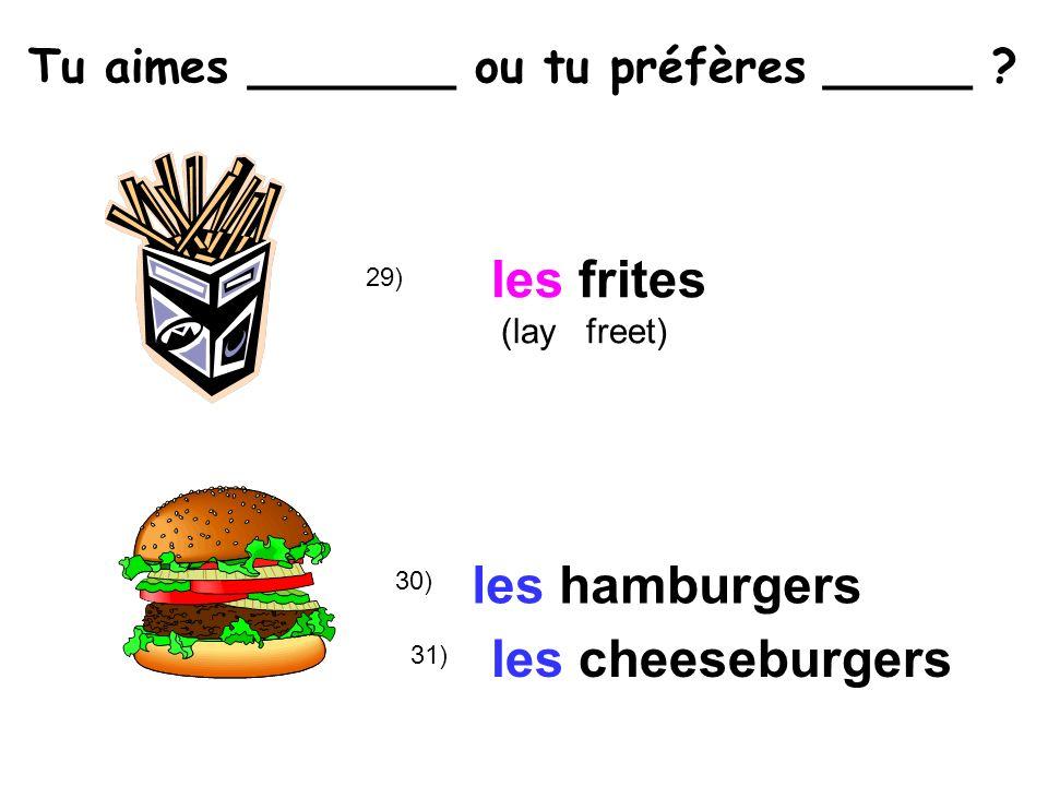 30) 29) les frites (lay freet) les hamburgers les cheeseburgers 31) Tu aimes _______ ou tu préfères _____