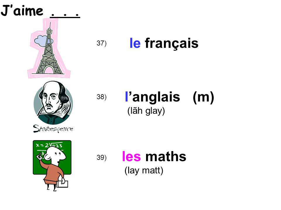39) 38) 37) le français langlais (m) (lãh glay) les maths (lay matt) Jaime...