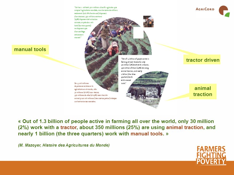 « Out of 1.3 billion of people active in farming all over the world, only 30 million (2%) work with a tractor, about 350 millions (25%) are using anim