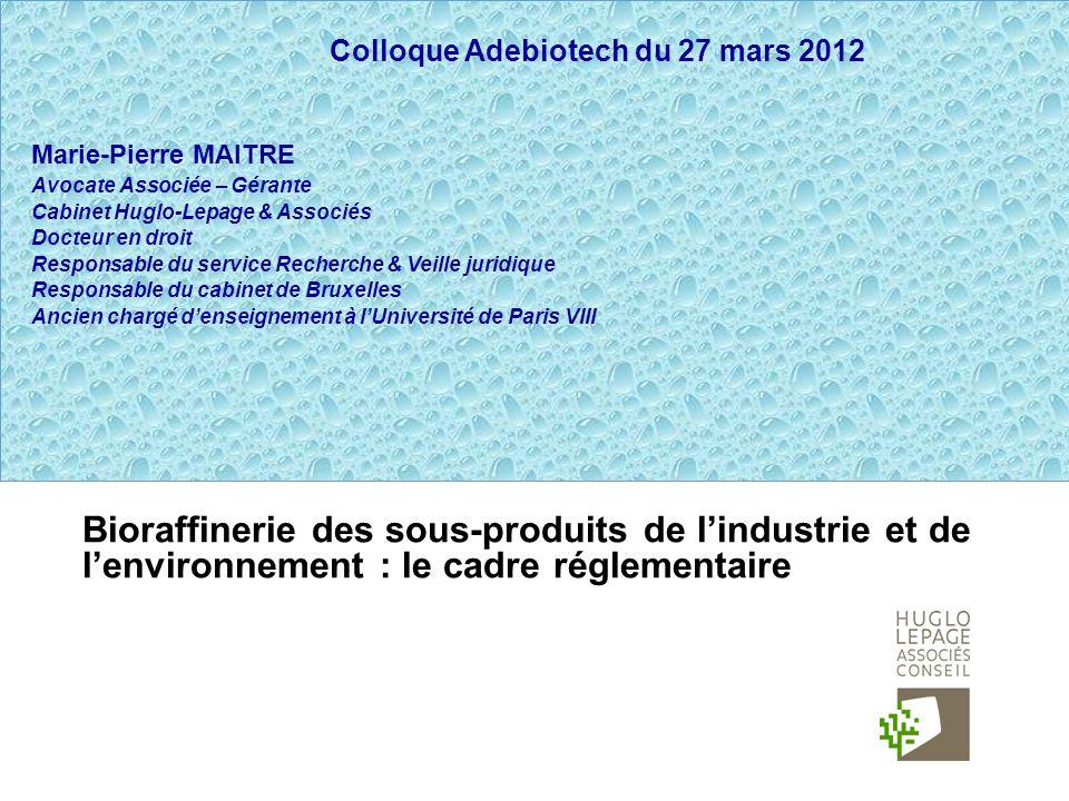 Bioraffinerie des sous-produits de lindustrie et de lenvironnement : le cadre réglementaire Colloque Adebiotech du 27 mars 2012 Marie-Pierre MAITRE Av