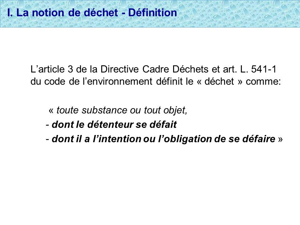 I. La notion de déchet - Définition Larticle 3 de la Directive Cadre Déchets et art. L. 541-1 du code de lenvironnement définit le « déchet » comme: «