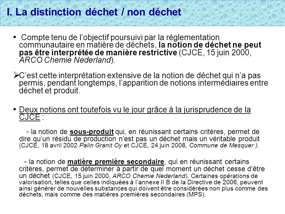 I. La distinction déchet / non déchet Compte tenu de lobjectif poursuivi par la réglementation communautaire en matière de déchets, la notion de déche