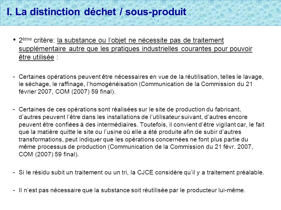 I. La distinction déchet / sous-produit 2 ème critère: la substance ou lobjet ne nécessite pas de traitement supplémentaire autre que les pratiques in