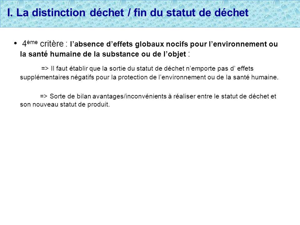 I. La distinction déchet / fin du statut de déchet 4 ème critère : labsence deffets globaux nocifs pour lenvironnement ou la santé humaine de la subst