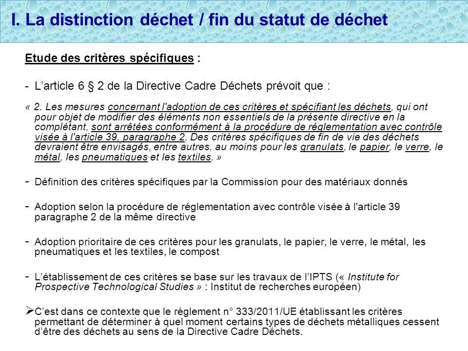 I. La distinction déchet / fin du statut de déchet Etude des critères spécifiques : -Larticle 6 § 2 de la Directive Cadre Déchets prévoit que : « 2. L