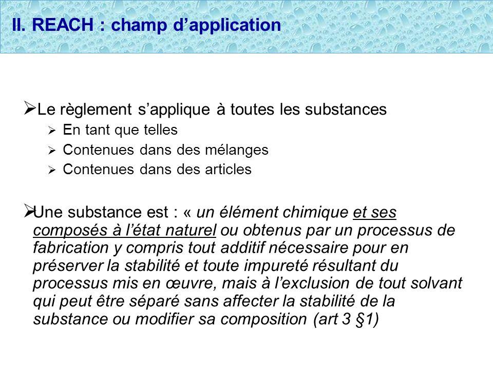 II. REACH : champ dapplication Le règlement sapplique à toutes les substances En tant que telles Contenues dans des mélanges Contenues dans des articl