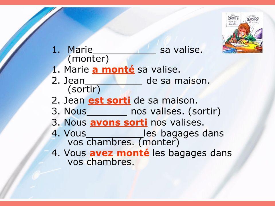1.Marie___________ sa valise. (monter) 1. Marie a monté sa valise. 2. Jean__________ de sa maison. (sortir) 2. Jean est sorti de sa maison. 3. Nous___