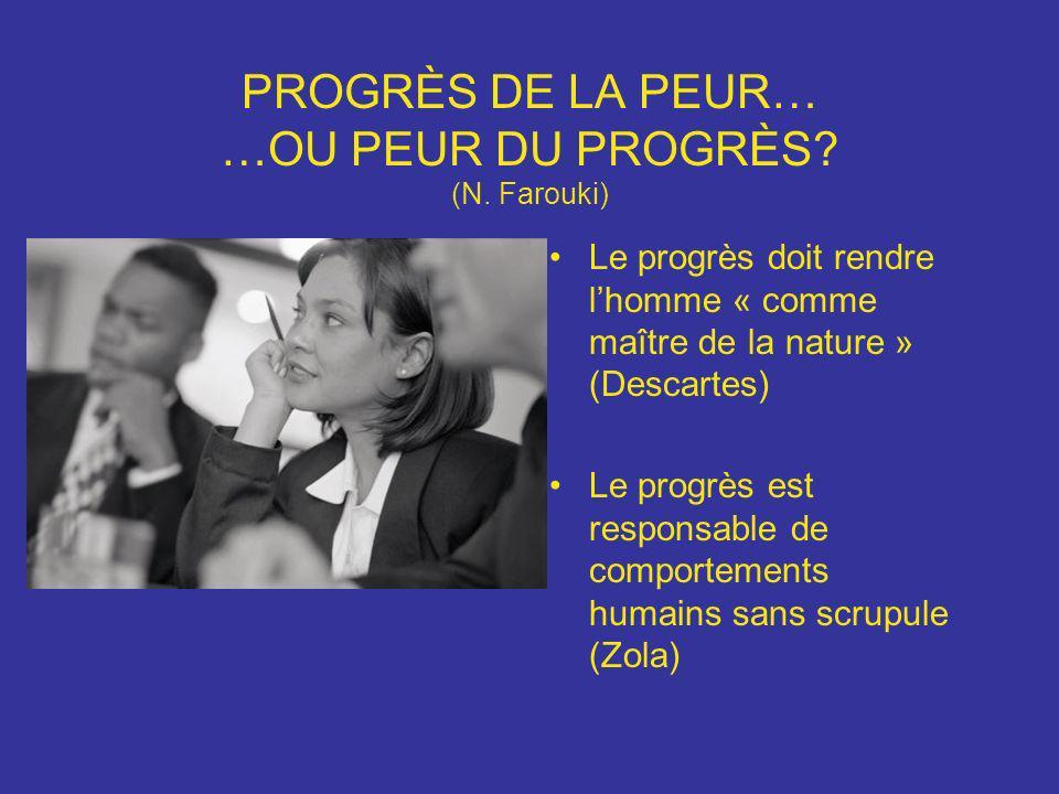 PROGRÈS DE LA PEUR… …OU PEUR DU PROGRÈS? (N. Farouki) Le progrès doit rendre lhomme « comme maître de la nature » (Descartes) Le progrès est responsab