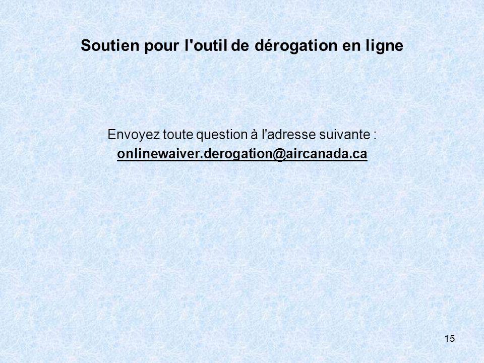 Soutien pour l'outil de dérogation en ligne Envoyez toute question à l'adresse suivante : onlinewaiver.derogation@aircanada.ca 15