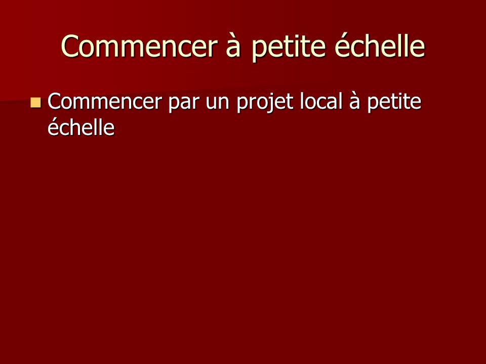 Commencer à petite échelle Commencer par un projet local à petite échelle Commencer par un projet local à petite échelle