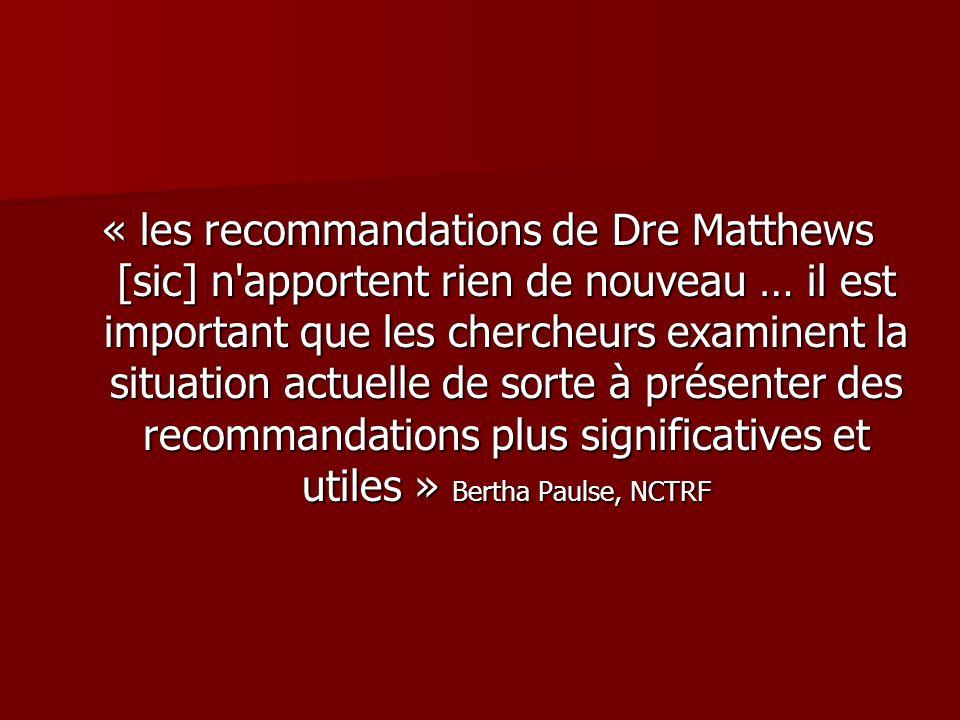 « les recommandations de Dre Matthews [sic] n apportent rien de nouveau … il est important que les chercheurs examinent la situation actuelle de sorte à présenter des recommandations plus significatives et utiles » Bertha Paulse, NCTRF