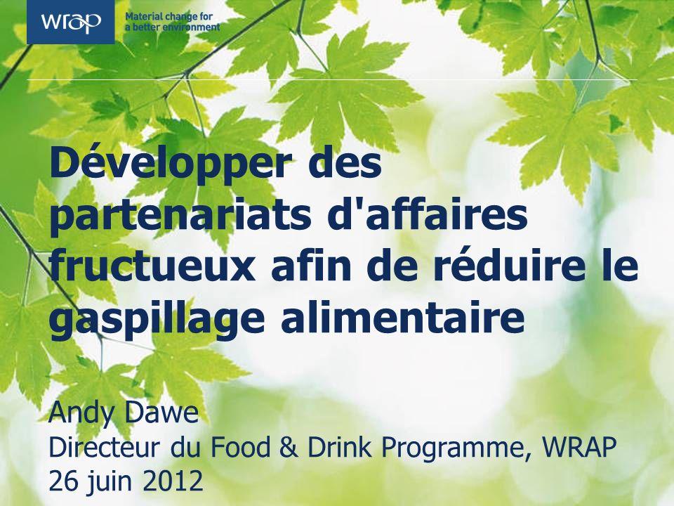Développer des partenariats d'affaires fructueux afin de réduire le gaspillage alimentaire Andy Dawe Directeur du Food & Drink Programme, WRAP 26 juin