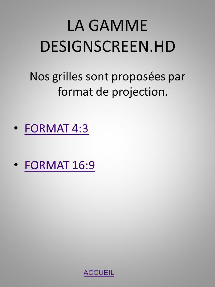 LA GAMME DESIGNSCREEN.HD Nos grilles sont proposées par format de projection. FORMAT 4:3 FORMAT 16:9 ACCUEIL