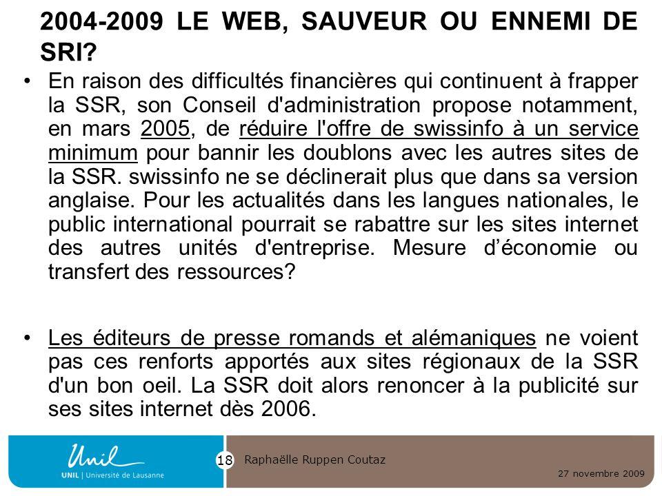 27 novembre 2009 Raphaëlle Ruppen Coutaz 18 2004-2009 LE WEB, SAUVEUR OU ENNEMI DE SRI? En raison des difficultés financières qui continuent à frapper