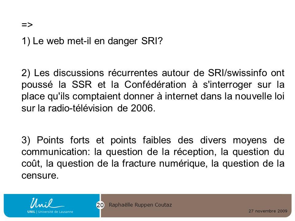 27 novembre 2009 Raphaëlle Ruppen Coutaz 20 => 1) Le web met-il en danger SRI? 2) Les discussions récurrentes autour de SRI/swissinfo ont poussé la SS