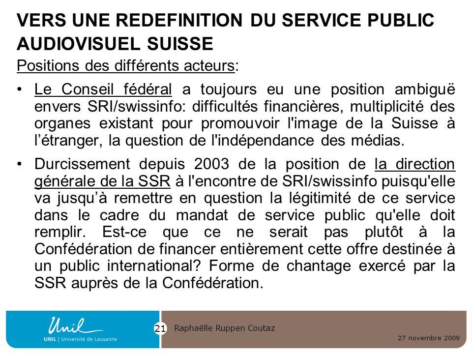 27 novembre 2009 Raphaëlle Ruppen Coutaz 21 VERS UNE REDEFINITION DU SERVICE PUBLIC AUDIOVISUEL SUISSE Positions des différents acteurs: Le Conseil fé