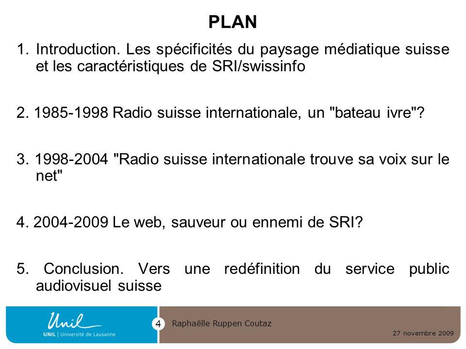 27 novembre 2009 Raphaëlle Ruppen Coutaz 4 PLAN 1.Introduction. Les spécificités du paysage médiatique suisse et les caractéristiques de SRI/swissinfo