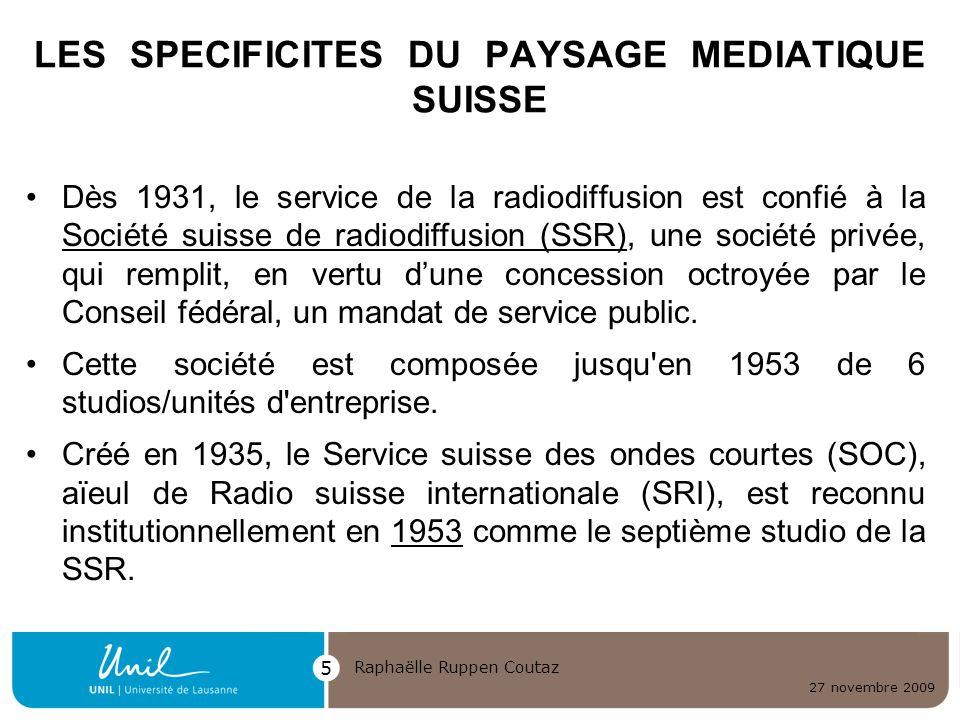 27 novembre 2009 Raphaëlle Ruppen Coutaz 5 LES SPECIFICITES DU PAYSAGE MEDIATIQUE SUISSE Dès 1931, le service de la radiodiffusion est confié à la Soc