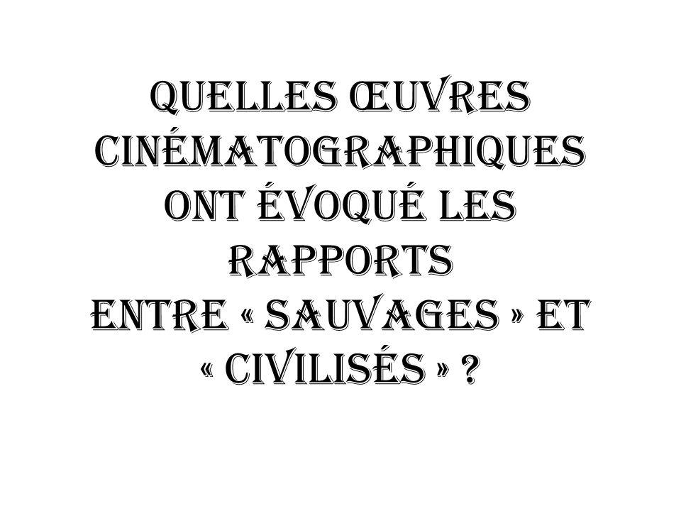 QUELLES ŒUVRES Cinématographiques ONT évoqué LES RAPPORTS ENTRE « SAUVAGES » ET « CIVILISéS » ?