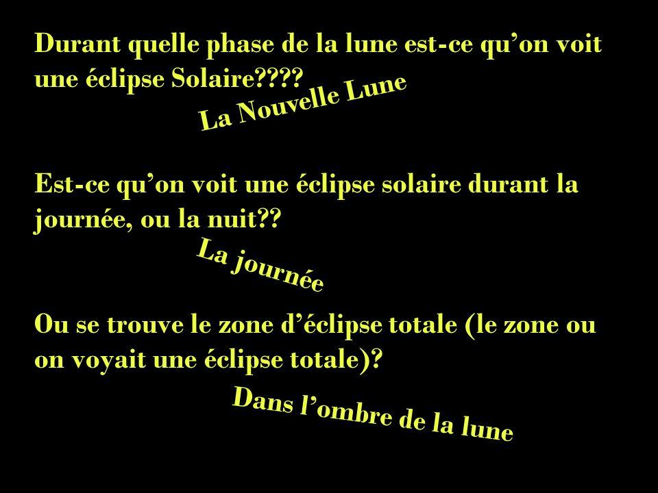 Durant quelle phase de la lune est-ce quon voit une éclipse Solaire???? Est-ce quon voit une éclipse solaire durant la journée, ou la nuit?? Ou se tro