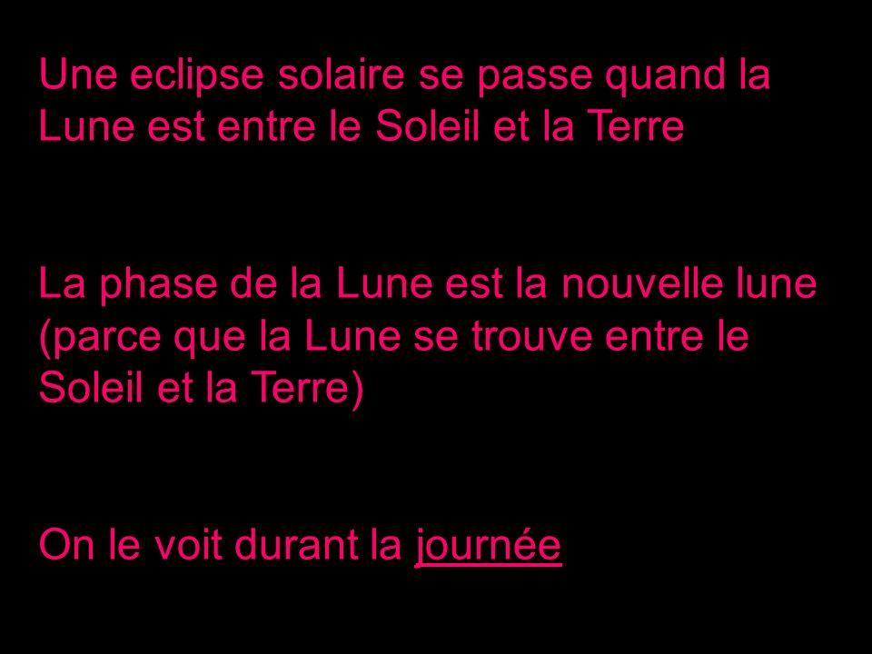 Une eclipse solaire se passe quand la Lune est entre le Soleil et la Terre La phase de la Lune est la nouvelle lune (parce que la Lune se trouve entre