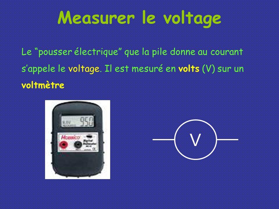 Measurer le voltage Le pousser électrique que la pile donne au courant sappele le voltage. Il est mesuré en volts (V) sur un voltmètre V