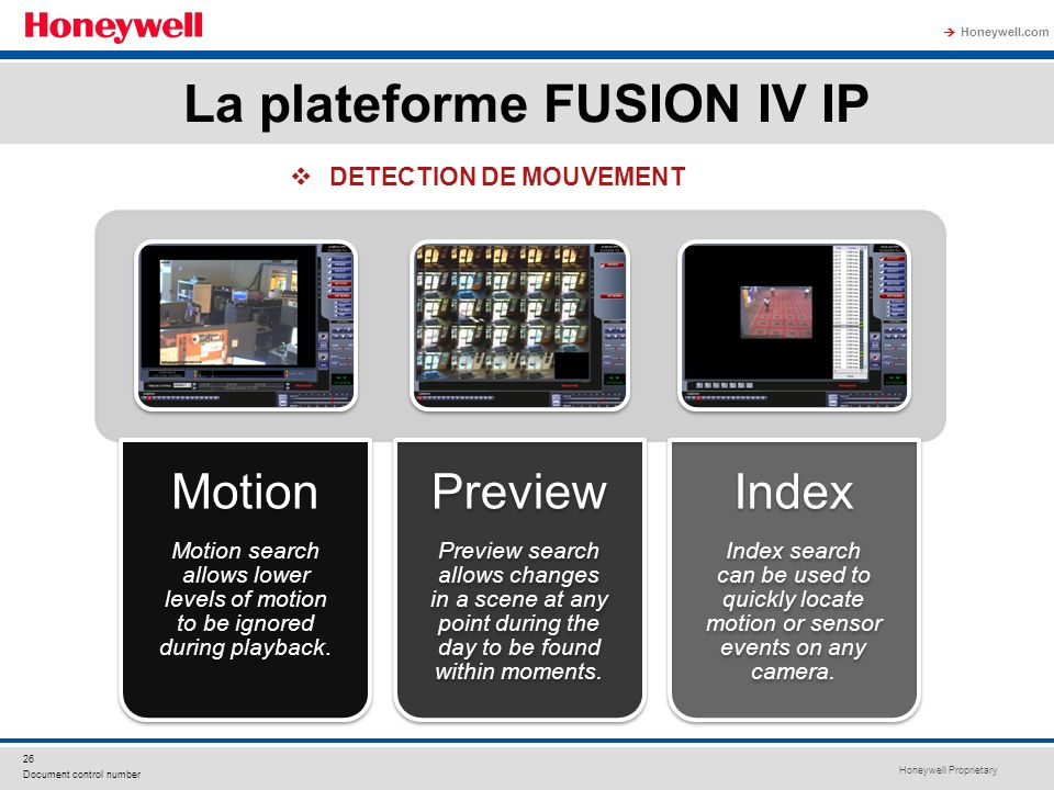 Honeywell Proprietary Honeywell.com 26 Document control number Motion Motion search allows lower levels of motion to be ignored during playback. Previ