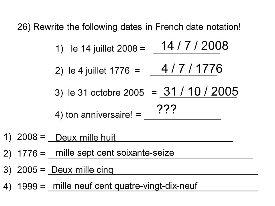 26) Rewrite the following dates in French date notation! 1) le 14 juillet 2008 = _____________ 2) le 4 juillet 1776 = _____________ 3) le 31 octobre 2