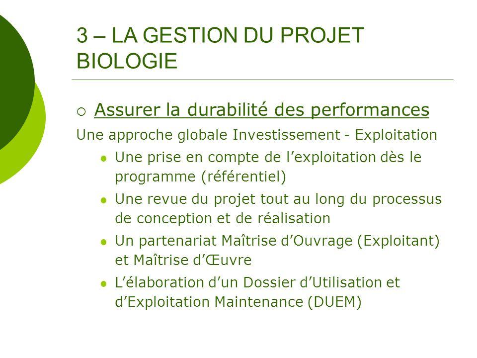 3 – LA GESTION DU PROJET BIOLOGIE Assurer la durabilité des performances Une approche globale Investissement - Exploitation Une prise en compte de lex