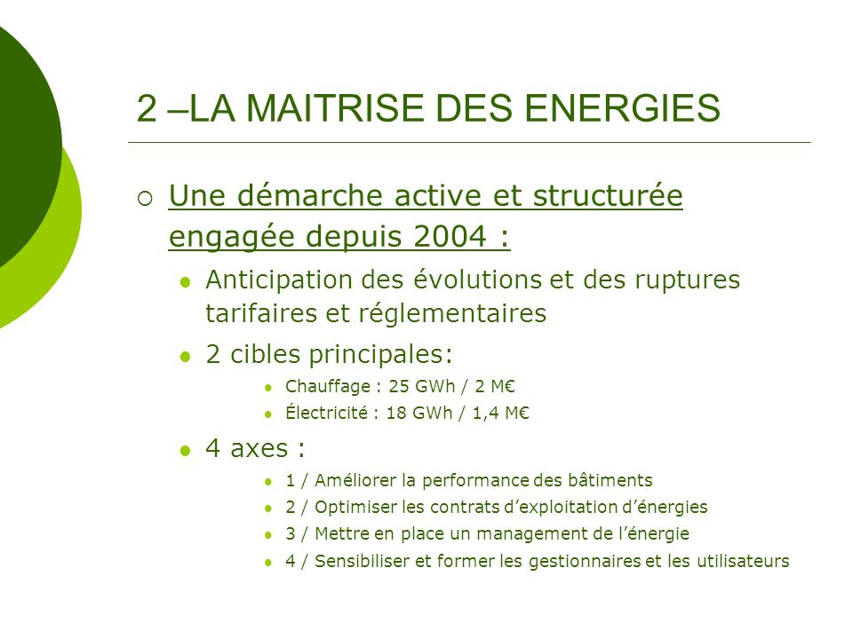 AXE 2 – Optimiser les contrats dexploitation et de fourniture dénergies Mise en place de marchés de chauffage performants Réduction de –25% des consommations depuis 2004 AXE 3 – Mettre en place un management de lénergie Création dune cellule énergies / installations techniques Mise en place dune comptabilité énergétique Réalisation dun audit énergétique en 2006 2 – LA MAITRISE DES ENERGIES