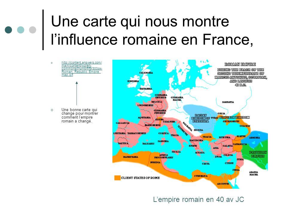 Une carte qui nous montre linfluence romaine en France, http://content.answers.com/ main/content/wp/en- commons/thumb/f/f9/300px- Roman_Republic_Empir