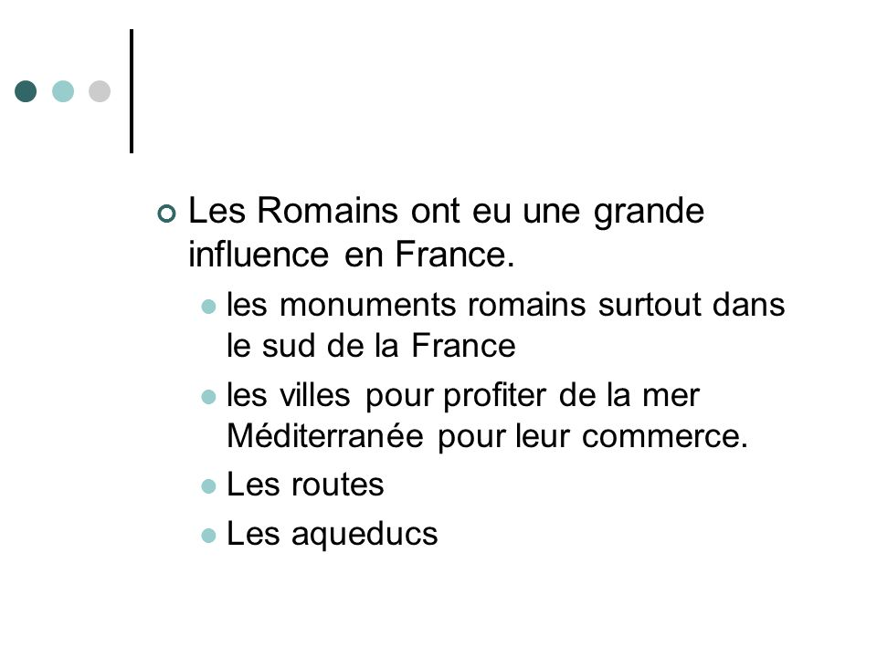 Les Romains ont eu une grande influence en France. les monuments romains surtout dans le sud de la France les villes pour profiter de la mer Méditerra