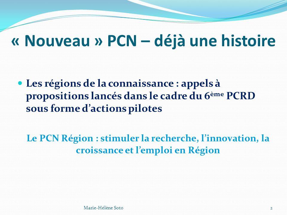 « Nouveau » PCN – déjà une histoire Les régions de la connaissance : appels à propositions lancés dans le cadre du 6 ème PCRD sous forme dactions pilotes Le PCN Région : stimuler la recherche, linnovation, la croissance et lemploi en Région 2Marie-Hélène Soto