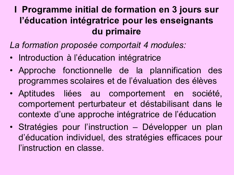 I Programme initial de formation en 3 jours sur léducation intégratrice pour les enseignants du primaire La formation proposée comportait 4 modules: I