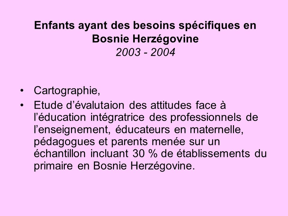 Enfants ayant des besoins spécifiques en Bosnie Herzégovine 2003 - 2004 Cartographie, Etude dévalutaion des attitudes face à léducation intégratrice d