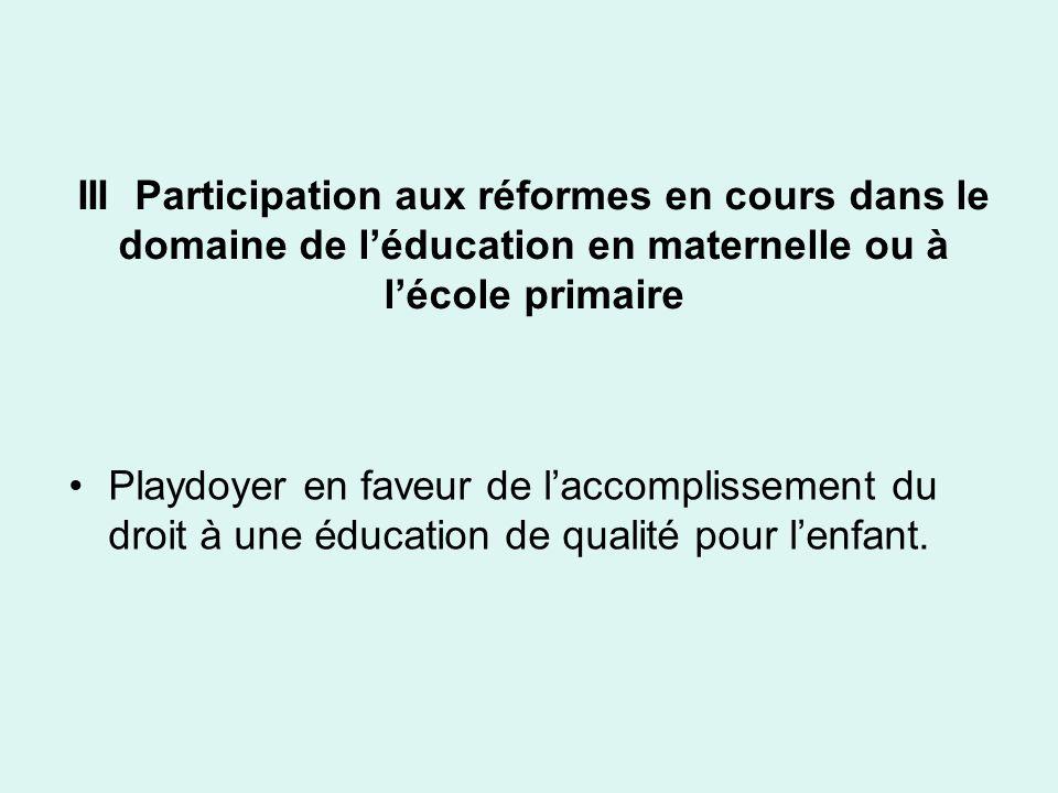 III Participation aux réformes en cours dans le domaine de léducation en maternelle ou à lécole primaire Playdoyer en faveur de laccomplissement du dr