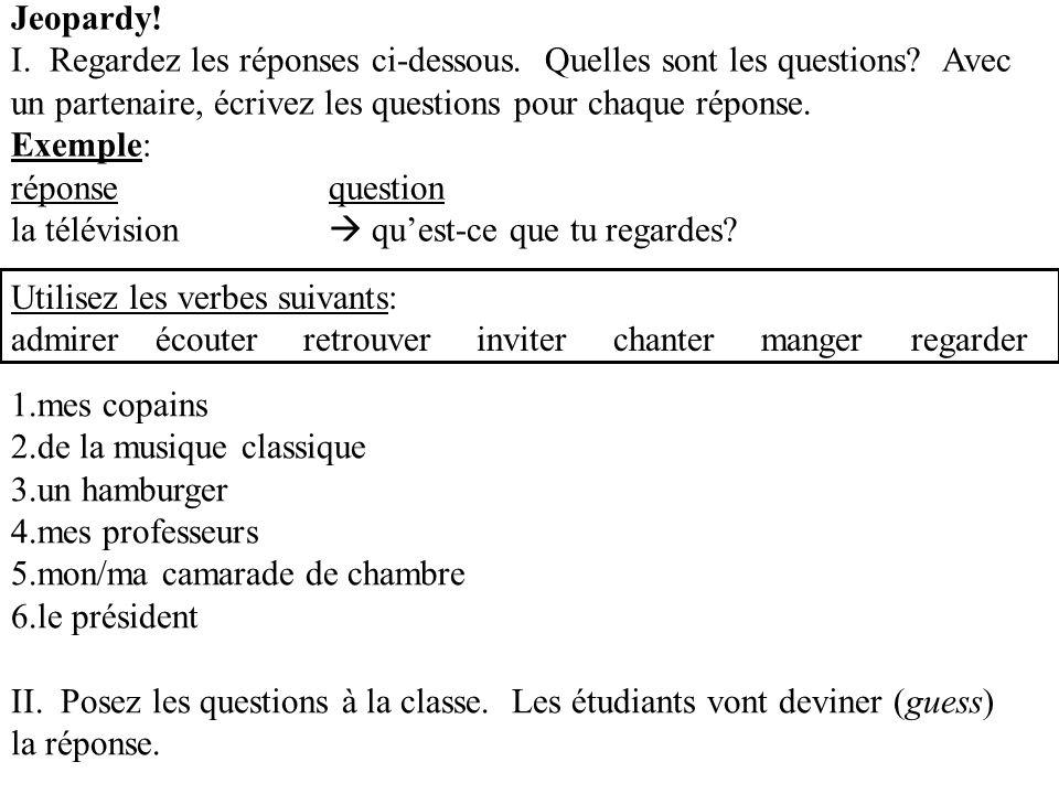 Jeopardy! I. Regardez les réponses ci-dessous. Quelles sont les questions? Avec un partenaire, écrivez les questions pour chaque réponse. Exemple: rép