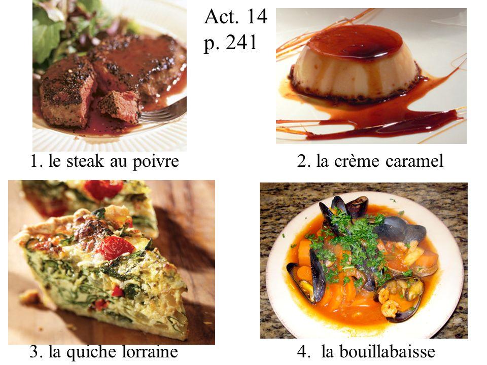 1. le steak au poivre 2. la crème caramel 3. la quiche lorraine 4. la bouillabaisse Act. 14 p. 241