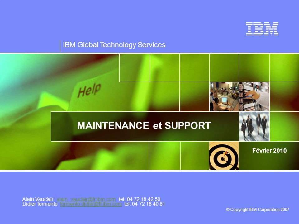 IBM Global Technology Services © Copyright IBM Corporation 2007 Février 2010 MAINTENANCE et SUPPORT Alain Vauclair alain_vauclair@fr.ibm.com tel: 04 7