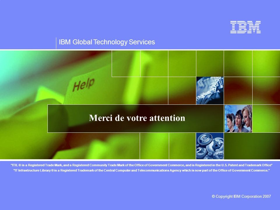 IBM Global Technology Services © Copyright IBM Corporation 2007 Merci de votre attention
