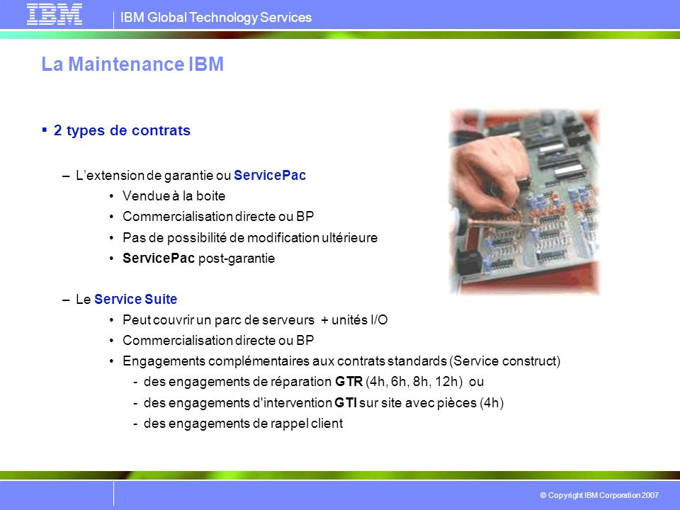 IBM Global Technology Services © Copyright IBM Corporation 2007 La Maintenance IBM 2 types de contrats –Lextension de garantie ou ServicePac Vendue à