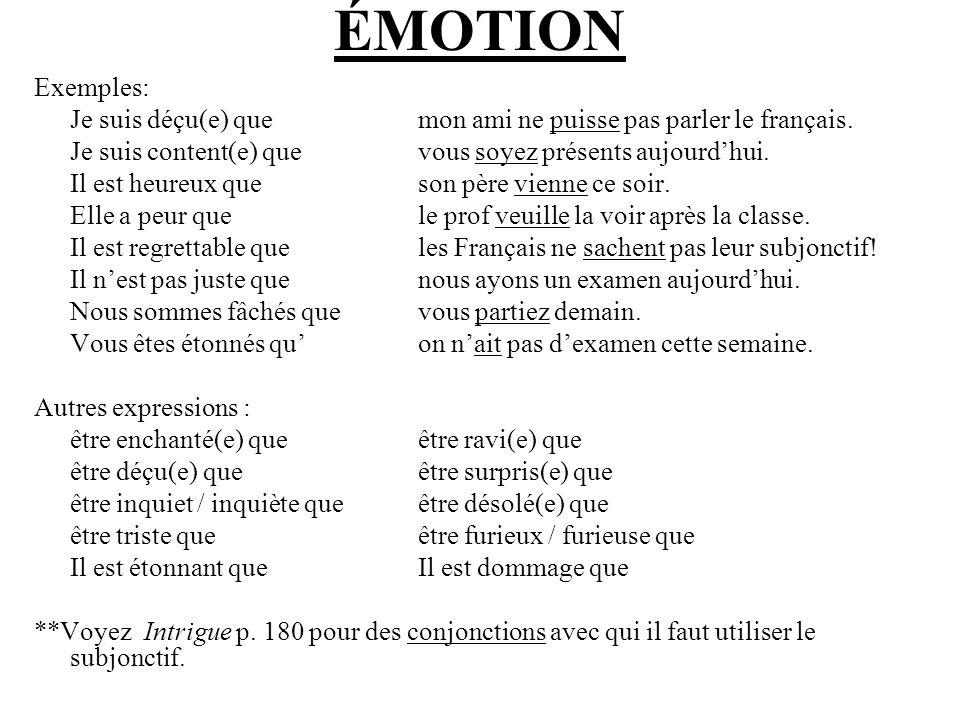 ÉMOTION Exemples: Je suis déçu(e) que mon ami ne puisse pas parler le français. Je suis content(e) que vous soyez présents aujourdhui. Il est heureux