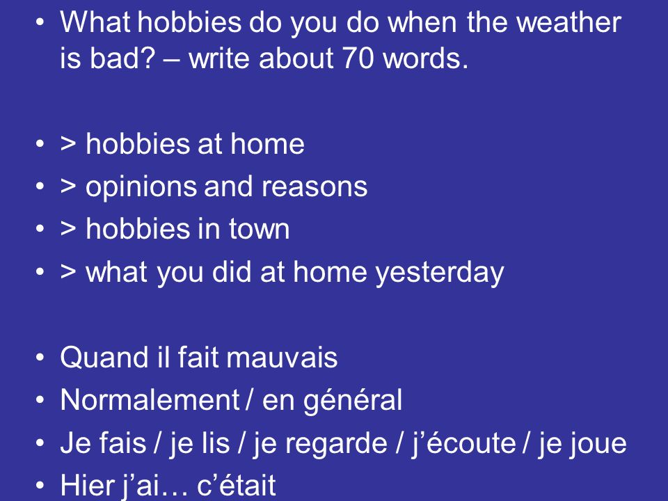 What hobbies do you do when the weather is bad? – write about 70 words. > hobbies at home > opinions and reasons > hobbies in town > what you did at h