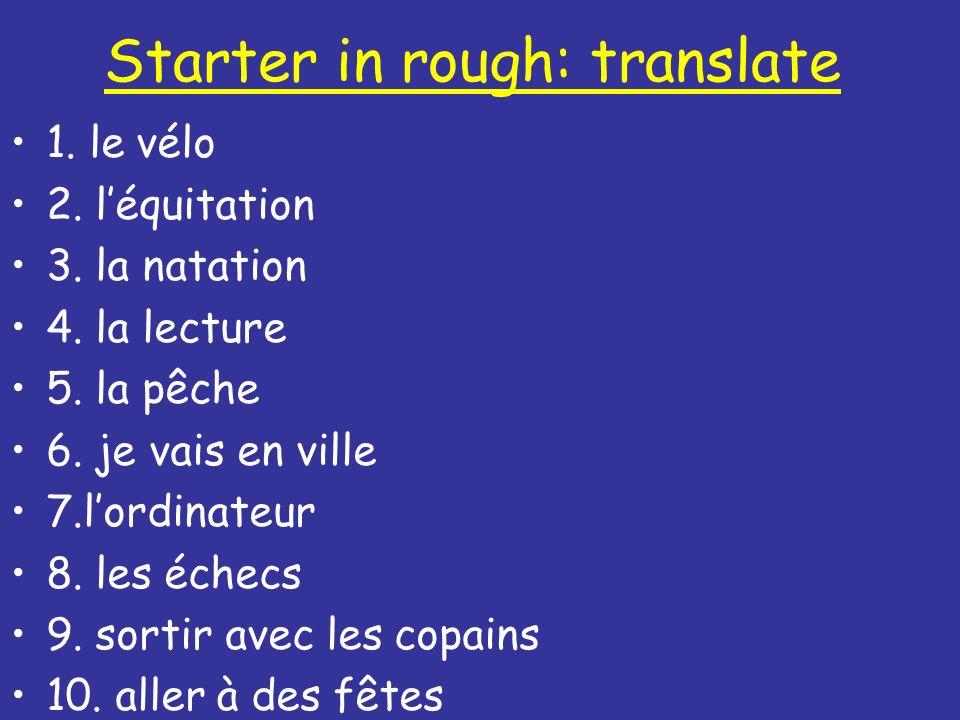 Starter in rough: translate 1. le vélo 2. léquitation 3. la natation 4. la lecture 5. la pêche 6. je vais en ville 7.lordinateur 8. les échecs 9. sort