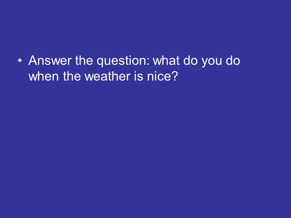 Answer the question: what do you do when the weather is nice?