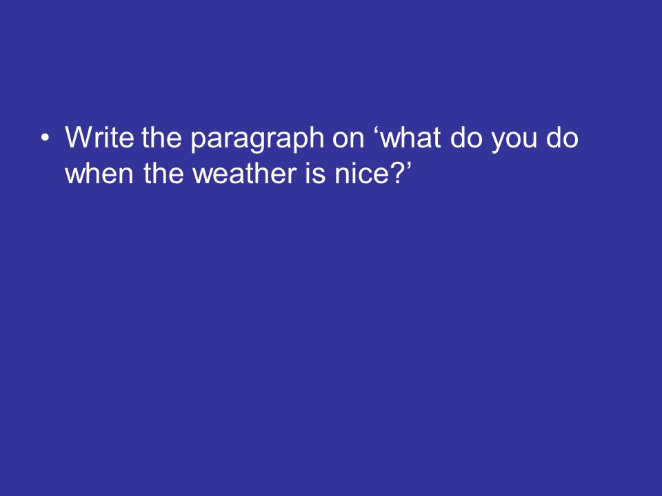 Write the paragraph on what do you do when the weather is nice?